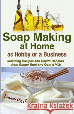 Soap Making at Home as a Hobby or a Business: Including Recipes and Health Benefits from Ginger Root and Goat's Milk Damaritz S 9781493583294 Createspace - książka