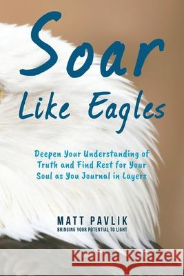 Soar Like Eagles: Deepen Your Understanding of Truth and Find Rest for Your Soul as You Journal in Layers Matt Pavlik 9781951866006 Christian Concepts - książka