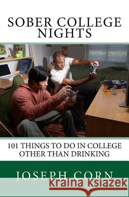 Sober College Nights: 101 Things to Do in College Other Than Drinking Joseph Corn 9781517643812 Createspace - książka