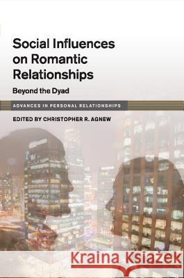 Social Influences on Romantic Relationships: Beyond the Dyad Christopher R. Agnew 9781316635667 Cambridge University Press - ksi��ka