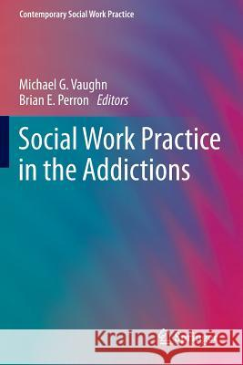 Social Work Practice in the Addictions Michael G. Vaughn Brian E. Perron 9781461493853 Springer - książka