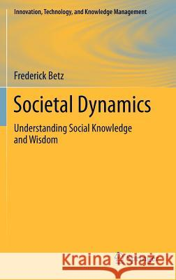 Societal Dynamics: Understanding Social Knowledge and Wisdom Betz, Frederick 9781461412779 Springer, Berlin - książka