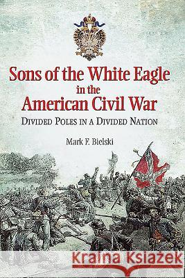 Sons of the White Eagle in the American Civil War: Divided Poles in a Divided Nation Mark Bielski 9781612003580 Casemate - książka