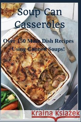 Soup Can Casseroles: Over 150 Main Dish Recipes Using Canned Soups S. L. Watson 9781088735015 Independently Published - książka