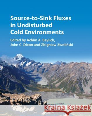 Source-To-Sink Fluxes in Undisturbed Cold Environments Achim A. Beylich John C. Dixon Zbigniew Zwolinski 9781107068223 Cambridge University Press - książka