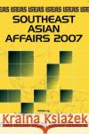 Southeast Asian Affairs 2007 Daljit Singh Lorraine C. Salazar 9789812304421 Institute of Southeast Asian Studies