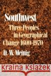 Southwest: Three Peoples in Geographical Change, 1600-1970 D. W. Meining D. W. Meinig 9780195012897 Oxford University Press
