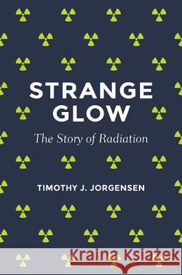 Strange Glow: The Story of Radiation Jorgensen, Timothy J. 9780691165035 John Wiley & Sons - książka
