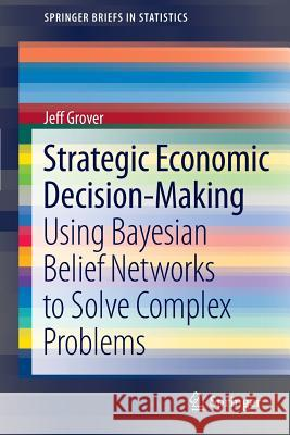 Strategic Economic Decision-Making : Using Bayesian Belief Networks to Solve Complex Problems Jeff Grover 9781461460398 Springer - książka