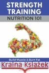 Strength Training Nutrition 101: Build Muscle & Burn Fat Easily...a Healthy Way of Eating You Can Actually Maintain Marc McLean 9781546324140 Createspace Independent Publishing Platform