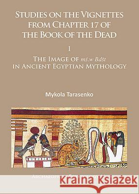 Studies on the Vignettes from Chapter 17 of the Book of the Dead I: the Image of Ms.w Bdst in Ancient Egyptian Mythology Tarasenko, Mykola 9781784914509 Archaeopress Egyptology - książka