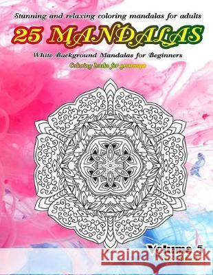 Stunning and Relaxing Coloring Mandalas for Adults 25 Mandalas White Background Mandalas for Beginners Coloring Books for Grownups Volume 5 Thaweekiet Sriring 9781090504333 Independently Published - książka