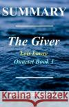 Summary - The Giver: By Lois Lowry - Giver Quartet Book 1 The Summar 9781545355251 Createspace Independent Publishing Platform