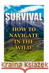 Survival: How to Navigate in the Wild Noah Patton 9781544781327 Createspace Independent Publishing Platform