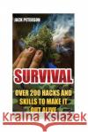Survival: Over 200 Hacks and Skills to Make It Out Alive: (Survival Guide, Survival Gear) Jack Peterson 9781542923392 Createspace Independent Publishing Platform