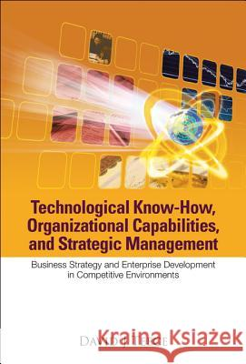 Technological Know-how, Organizational Capabilities, And Strategic Management: Business Strategy And Enterprise Development In Competitive Environments David J. Teece 9789812568502 World Scientific Publishing Company - książka