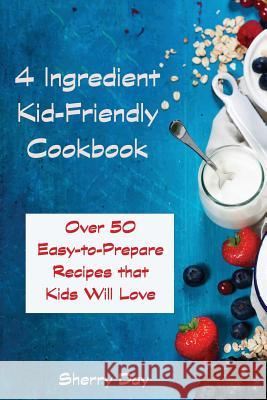 The 4 Ingredient Kid Friendly Cookbook: Over 50 Easy to Prepare Recipes That Kids Will Love! Sherry Day 9781530345540 Createspace Independent Publishing Platform - książka