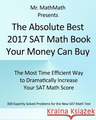 The Absolute Best 2017 SAT Math Book Your Money Can Buy: The Most Time Efficient Way to Dramatically Increase Your SAT Math Score MR Mathmath 9780998596136 Garond LLC - książka