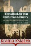 The Allied Air War and Urban Memory: The Legacy of Strategic Bombing in Germany Jorg Arnold 9781316632451 Cambridge University Press