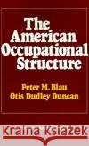 The American Occupational Structure Peter M. Blau Otis Dudley Duncan Peter M. Blau 9780029036709 Free Press