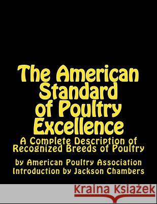 The American Standard of Poultry Excellence: A Complete Description of Recognized Breeds of Poultry American Poultry Association Jackson Chambers 9781543056310 Createspace Independent Publishing Platform - książka
