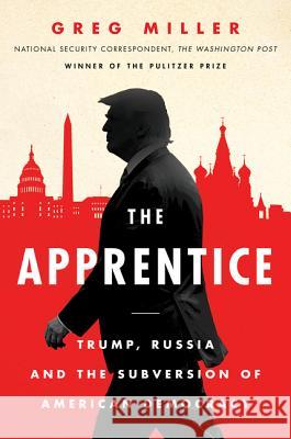 The Apprentice: Trump, Russia and the Subversion of American Democracy Greg Miller Ellen Nakashima 9780062803702 Custom House - książka