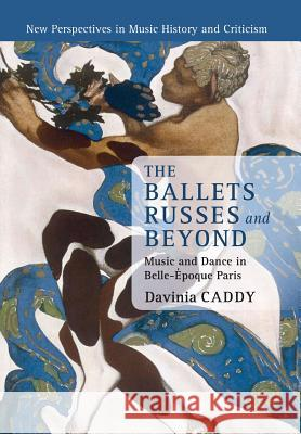 The Ballets Russes and Beyond: Music and Dance in Belle-Epoque Paris Davinia Caddy 9781316623633 Cambridge University Press - książka
