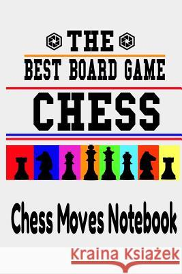 The Best Board Game CHESS: Chess Moves Notebook: Scorebook Sheets Pad for Record Your Moves During a Chess Games. Chess Notation Book, Chess Reco Chess Sta 9781099823565 Independently Published - książka
