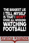 The Biggest Lie I Tell Myself Is That I Won't Spend All Weekend: Watching Football!, Lined Journals to Write In, 6 X 9, 108 Pages My Line Blank Boo 9781543044584 Createspace Independent Publishing Platform