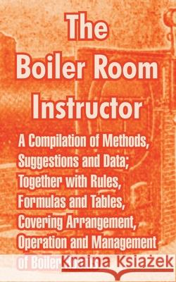 The Boiler Room Instructor: A Compilation of Methods, Suggestions and Data; Together with Rules, Formulas and Tables, Covering Arrangement, Operat Anonymous 9781410215246 University Press of the Pacific - książka