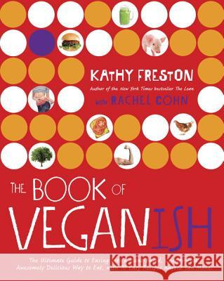 The Book of Veganish: The Ultimate Guide to Easing Into a Plant-Based, Cruelty-Free, Awesomely Delicious Way to Eat, with 70 Easy Recipes An Kathy Freston Rachel Cohn 9780553448023 Pam Krauss Books - książka