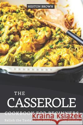 The Casserole Cookbook for Beginners: Relish the Taste of the Best Casserole Dishes Heston Brown 9781095447253 Independently Published - książka