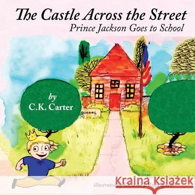 The Castle Across the Street: Prince Jackson Goes to School C. K. Carter Ricardo J. Rodriguez 9781514302835 Createspace - książka