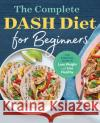 The Complete Dash Diet for Beginners: The Essential Guide to Lose Weight and Live Healthy Jennifer, PhD Rdn Cssd Koslo 9781623159597 Rockridge Press