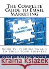 The Complete Guide to Email Marketing: Book IV: Finding Emails to Build Your Business Gini Graham Scot 9781542774468 Createspace Independent Publishing Platform