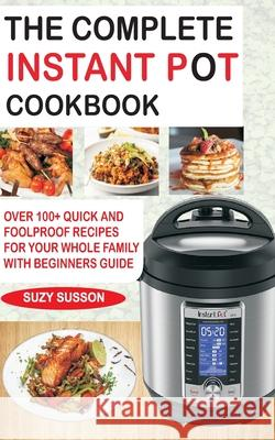 The Complete Instant Pot Cookbook: Over 100+ Quick & Foolproof Recipes for Your Whole Family with Beginners Guide Suzy Susson 9781983086106 Independently Published - książka