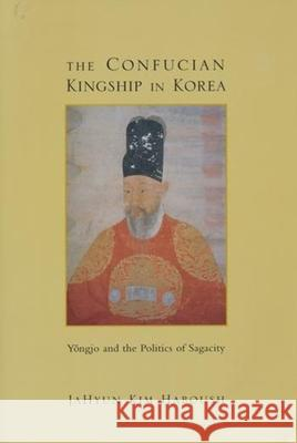 The Confucian Kingship in Korea: Yngjo and the Politics of Sagacity Jahyun Kim Haboush 9780231066570 Columbia University Press - książka