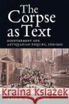The Corpse as Text: Disinterment and Antiquarian Enquiry, 1700-1900 Thea Tomaini 9781783271948 Boydell Press