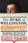 The Duke of Wellington, Kidnapped!: The Incredible True Story of the Art Heist That Shocked a Nation Alan Hirsch Noah Charney 9781619029521 Counterpoint LLC