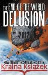 The End-Of-The-World Delusion: How Doomsayers Endanger Society Justin Deering 9781475913552 iUniverse.com