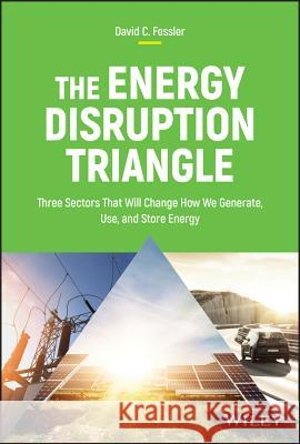The Energy Disruption Triangle : Three Sectors That Will Change How We Generate, Use, and Store Energy David C. Fessler 9781119347118 Wiley - książka