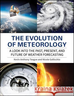 The Evolution of Meteorology: A Look Into the Past, Present, and Future of Weather Forecasting Teague, Kevin A.; Gallicchio, Nicole 9781119136149 John Wiley & Sons - książka