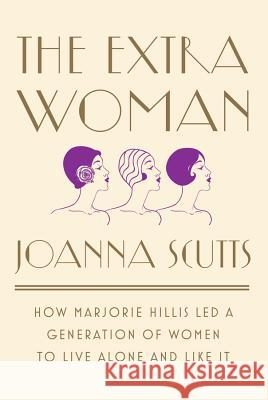 The Extra Woman: How Marjorie Hillis Led a Generation of Women to Live Alone and Like It Joanna Scutts 9781631492730 Liveright Publishing Corporation - książka