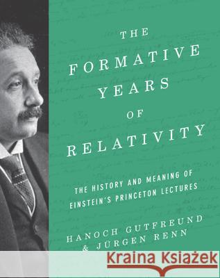 The Formative Years of Relativity: The History and Meaning of Einstein's Princeton Lectures Gutfreund, Hanoch; Renn, Jürgen 9780691174631 John Wiley & Sons - książka