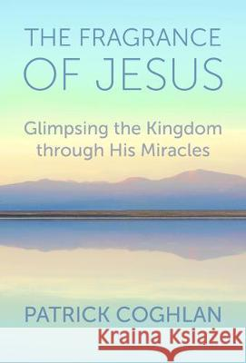 The Fragrance of Jesus: Glimpsing the Kingdom Through His Miracles Patrick Coghlan 9781506459646 Augsburg Books - książka
