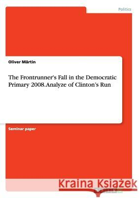 The Frontrunner's Fall in the Democratic Primary 2008. Analyze of Clinton's Run Oliver Martin 9783668004177 Grin Verlag - książka