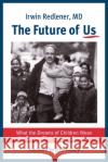 The Future of Us: What the Dreams of Children Mean for Twenty-First-Century America Irwin Redlener Jane Pauley 9780231177566 Columbia University Press