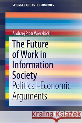 The Future of Work in Information Society: Political-Economic Arguments Andrzej Piotr Wierzbicki 9783319339085 Springer - książka