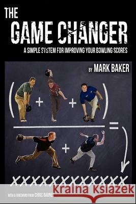 The Game Changer : A Simple System for Improving Your Bowling Scores Mark Baker 9781604947748 Wheatmark - książka