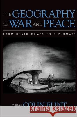 The Geography of War and Peace: From Death Camps to Diplomats Colin Flint 9780195162097 Oxford University Press, USA - książka